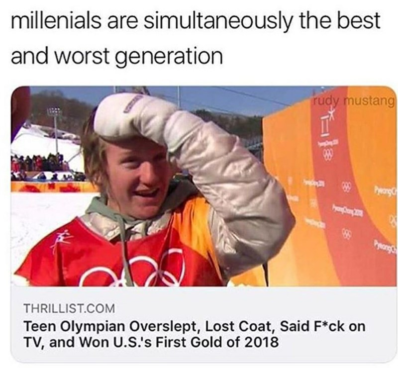 Text - millenials are simultaneously the best and worst generation rudy mustang PyeorgC 89 Preangc THRILLIST.COM Teen Olympian Overslept, Lost Coat, Said F*ck on TV, and Won U.S.'s First Gold of 2018 29