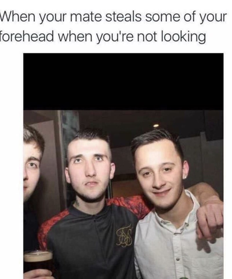 Face - When your mate steals some of your forehead when you're not looking