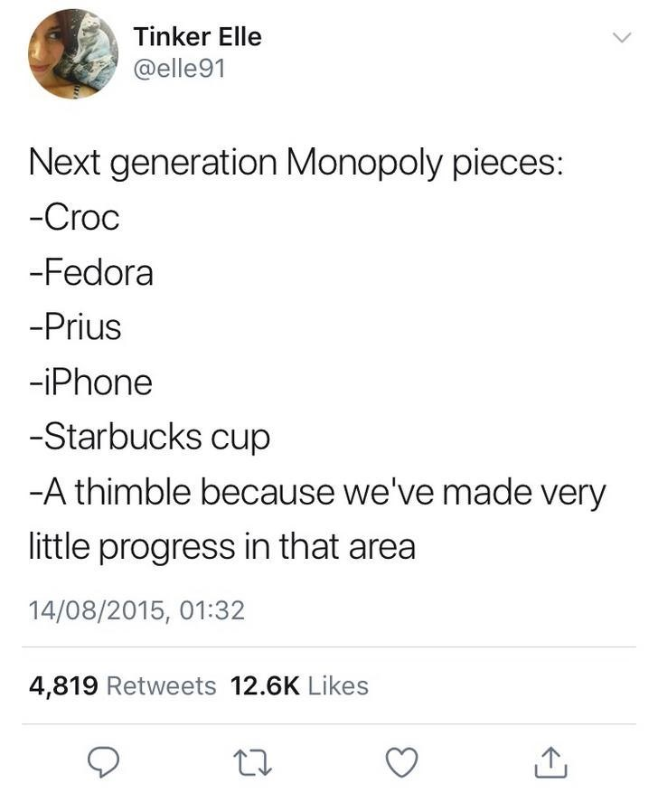 Text - Tinker Elle @elle91 Next generation Monopoly pieces: -Croc -Fedora -Prius -iPhone -Starbucks cup -A thimble because we've made very little progress in that area 14/08/2015, 01:32 4,819 Retweets 12.6K Likes