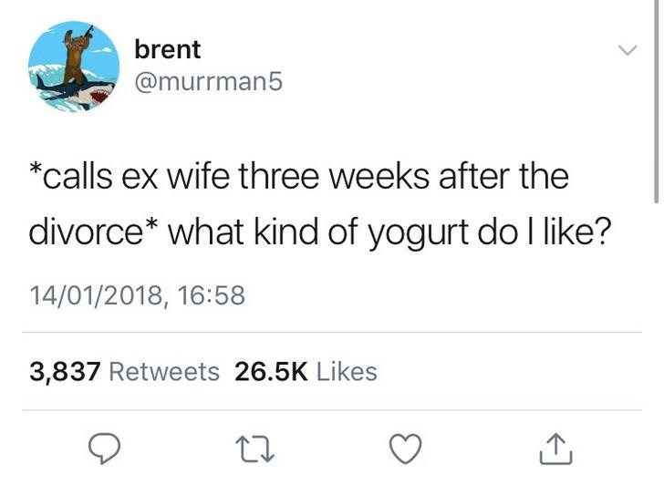 Text - brent @murrman5 *calls ex wife three weeks after the divorce* what kind of yogurt do I like? 14/01/2018, 16:58 3,837 Retweets 26.5K Likes