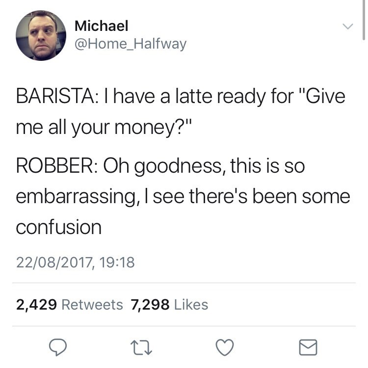 "Text - Michael @Home_Halfway BARISTA: I have a latte ready for ""Give me all your money?"" ROBBER: Oh goodness, this is so embarrassing, I see there's been some confusion 22/08/2017, 19:18 2,429 Retweets 7,298 Likes"