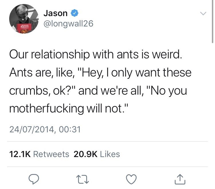 "Text - Jason @longwall26 Our relationship with ants is weird. Ants are, like, ""Hey, I only want these crumbs, ok?"" and we're all, ""No you motherfucking will not."" 24/07/2014, 00:31 12.1K Retweets 20.9K Likes"