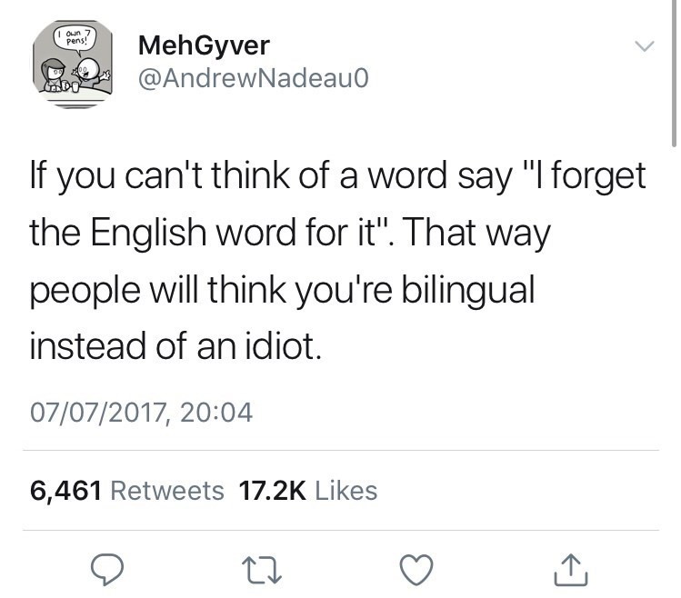 "Text - I Oun 7 pens! MehGyver @AndrewNadeau If you can't think of a word say ""I forget the English word for it"". That way people will think you're bilingual instead of an idiot. 07/07/2017, 20:04 6,461 Retweets 17.2K Likes"