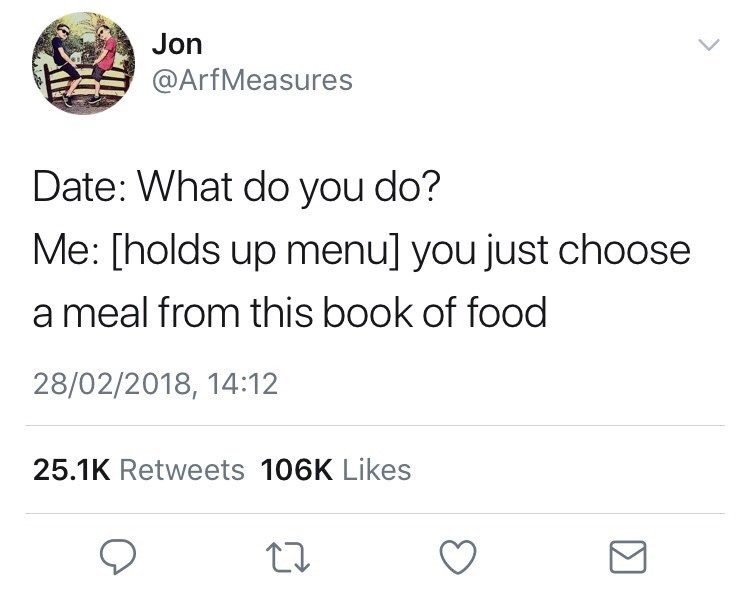 Text - Jon @ArfMeasures Date: What do you do? Me: [holds up menu] you just choose a meal from this book of food 28/02/2018, 14:12 25.1K Retweets 106K Likes
