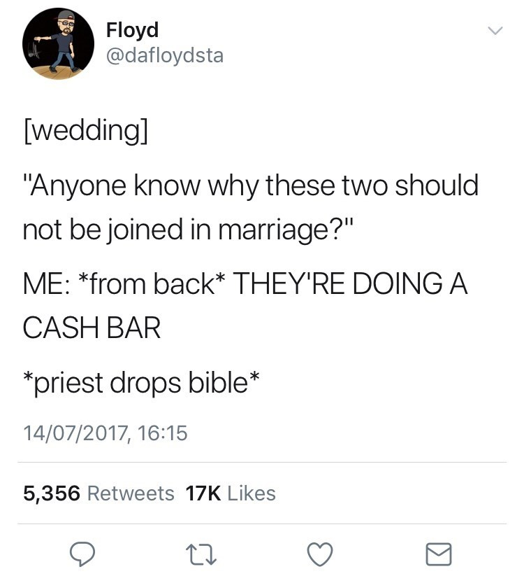 "Text - Floyd @dafloydsta [wedding] ""Anyone know why these two should not be joined in marriage?"" ME: *from back* THEY'RE DOING A CASH BAR priest drops bible* 14/07/2017, 16:15 5,356 Retweets 17K Likes"