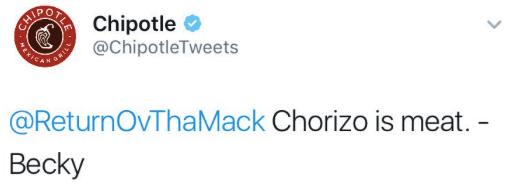 Text - CAROORAChipotle SAICAS @ChipotleTweets @ReturnOvThaMack Chorizo is meat. - Becky