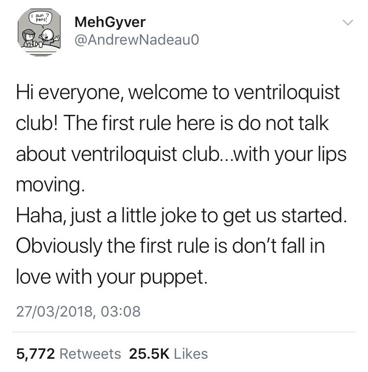 Text - IOun 7 pens! MehGyver @AndrewNadeau0 Hi everyone, welcome to ventriloquist club! The first rule here is do not talk about ventriloquist club...with your lips moving. Haha, just a little joke to get us started. Obviously the first rule is don't fall in love with your puppet. 27/03/2018, 03:08 5,772 Retweets 25.5K Likes