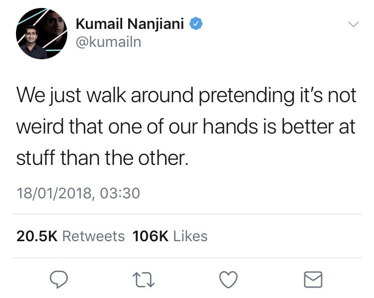 Text - Kumail Nanjiani @kumailn We just walk around pretending it's not weird that one of our hands is better at stuff than the other. 18/01/2018, 03:30 20.5K Retweets 106K Likes