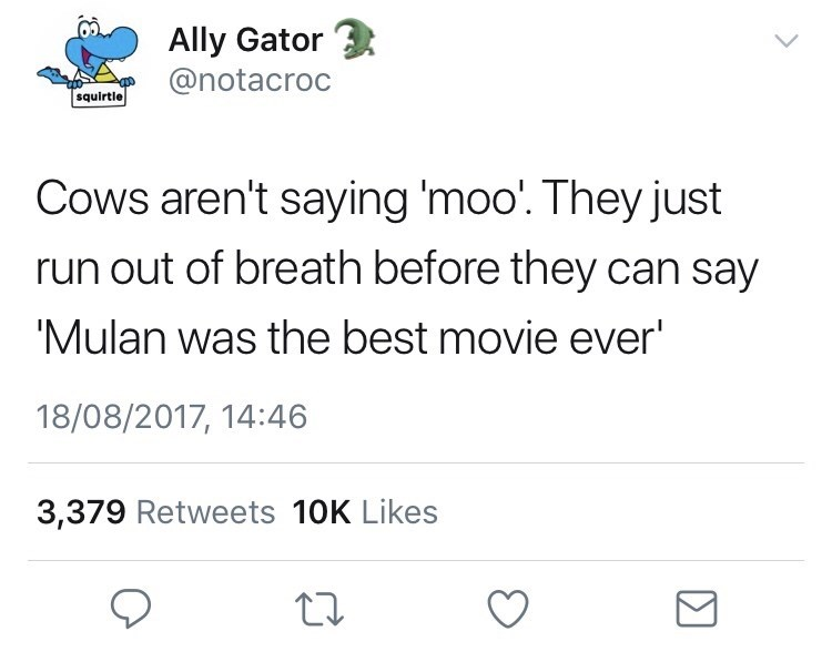 Text - Ally Gator @notacroc squirtle Cows aren't saying 'moo. They just run out of breath before they can say 'Mulan was the best movie ever' 18/08/2017, 14:46 3,379 Retweets 10K Likes