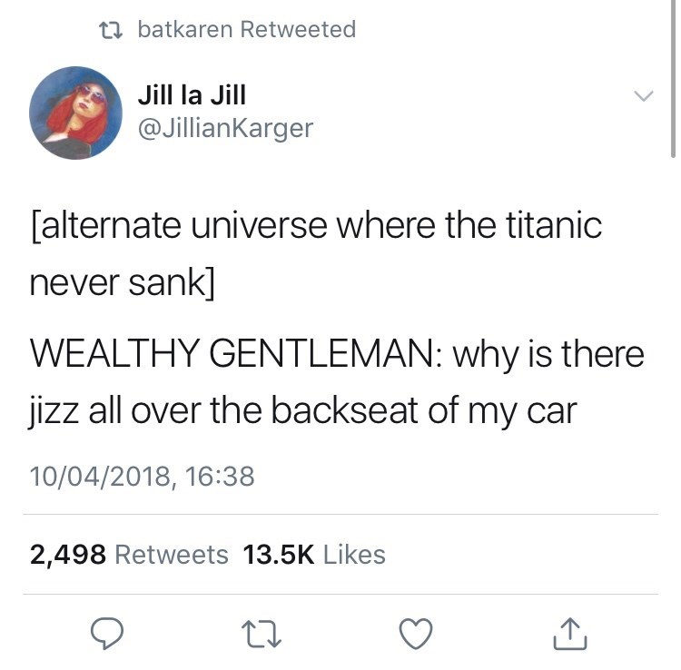 Text - t batkaren Retweeted Jill la Jill @JillianKarger [alternate universe where the titanic never sank] WEALTHY GENTLEMAN: why is there jizz all over the backseat of my car 10/04/2018, 16:38 2,498 Retweets 13.5K Likes