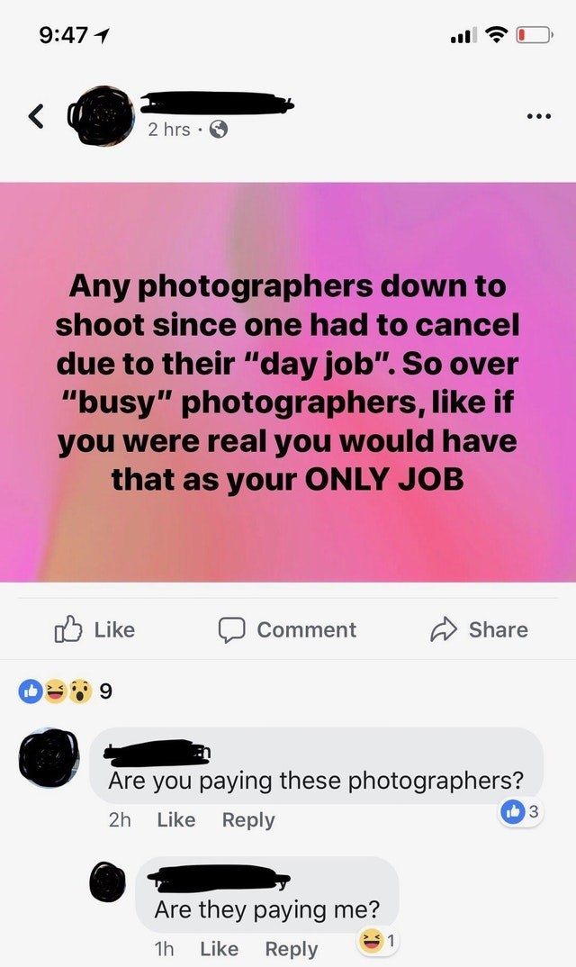 """Text - 9:47 2 hrs Any photographers down to shoot since one had to cancel due to their """"day job"""". So over """"busy"""" photographers, like if you were real you would have that as your ONLY JOB לן Like Comment Share 9 Are you paying these photographers? 3 Like Reply 2h Are they paying me? 1 1h Like Reply (t."""