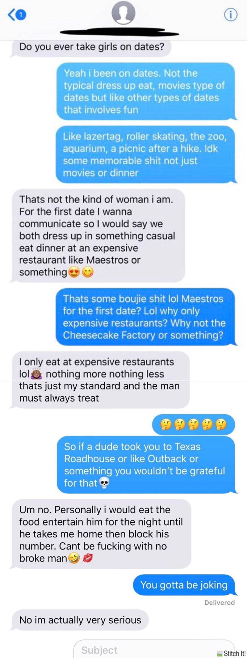Text - i Do you ever take girls on dates? Yeah i been on dates. Not the typical dress up eat, movies type of dates but like other types of dates that involves fun Like lazertag, roller skating, the zoo, aquarium, a picnic after a hike. Idk some memorable shit not just movies or dinner Thats not the kind of woman i am. For the first date I wanna communicate so I would say we both dress up in something casual eat dinner at an expensive restaurant like Maestros or something Thats some boujie shit l