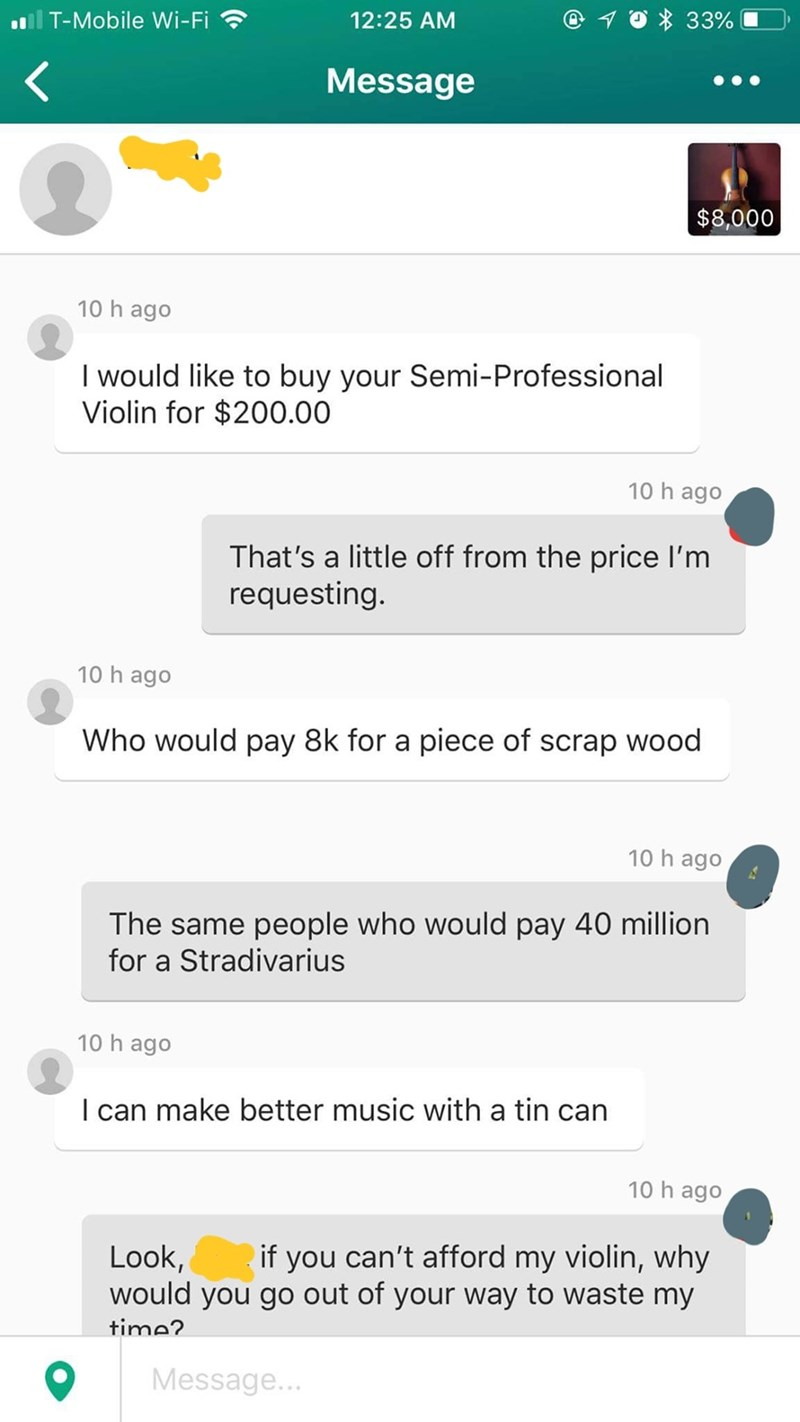 Text - T-Mobile Wi-Fi 33% 12:25 AM Message $8,000 10 h ago I would like to buy your Semi-Professional Violin for $200.00 10 h ago That's a little off from the price I'm requesting. 10 h ago Who would pay 8k for a piece of scrap wood 10 h ago The same people who would pay 40 million for a Stradivarius 10 h ago I can make better music with a tin can 10 h ago can't afford my violin, why Look, would you go out of your way to waste my if you time? Message...