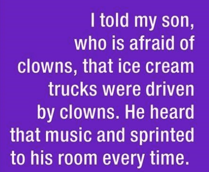 parenting lie - Text - I told my son, who is afraid of clowns, that ice cream trucks were driven by clowns. He heard that music and sprinted to his room every time.