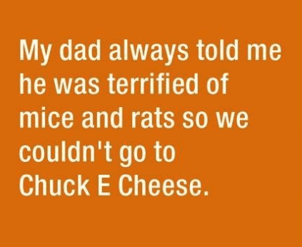 parenting lie - Text - My dad always told me he was terrified of mice and rats so we couldn't go to Chuck E Cheese.