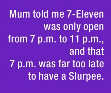 parenting lie - Text - Mum told me 7-Eleven was only open from 7 p.m. to 11 p.m., and that 7 p.m. was far too late to have a Slurpee.