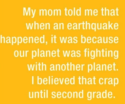 parenting lie - Text - My mom told me that when an earthquake happened, it was because our planet was fighting with another planet. I believed that crap until second grade.