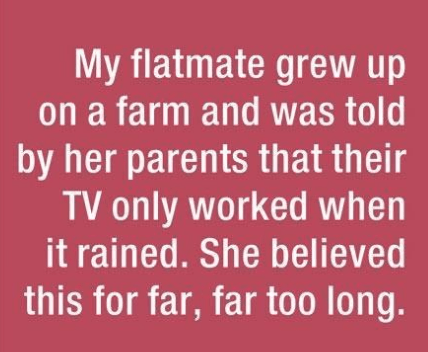 parenting lie - Text - My flatmate grew up on a farm and was told by her parents that their TV only worked when it rained. She believed this for far, far too long.