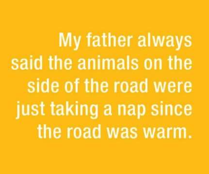 parenting lie - Text - My father always said the animals on the side of the road were just taking a nap since the road was warm.