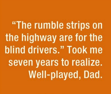 "parenting lie - Text - ""The rumble strips on the highway are for the blind drivers."" Took me seven years to realize. Well-played, Dad."