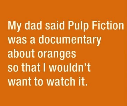 parenting lie - Text - My dad said Pulp Fiction was a documentary about oranges so that I wouldn't want to watch it.