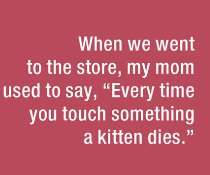 "parenting lie - Text - When we went to the store, my mom used to say, ""Every time you touch something a kitten dies."""