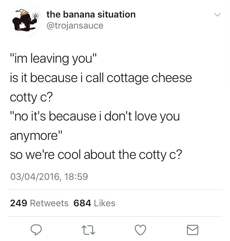 "Text - the banana situation @trojansauce ""im leaving you"" is it because i call cottage cheese cotty c? ""no it's because i don't love you anymore"" so we're cool about the cotty c? 03/04/2016, 18:59 249 Retweets 684 Likes"