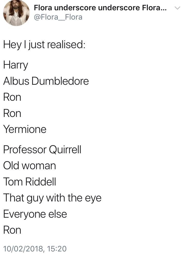 Text - Flora underscore underscore Flora... @Flora_Flora Hey I just realised: Harry Albus Dumbledore Ron Ron Yermione Professor Quirrell Old woman Tom Riddell That guy with the eye Everyone else Ron 10/02/2018, 15:20