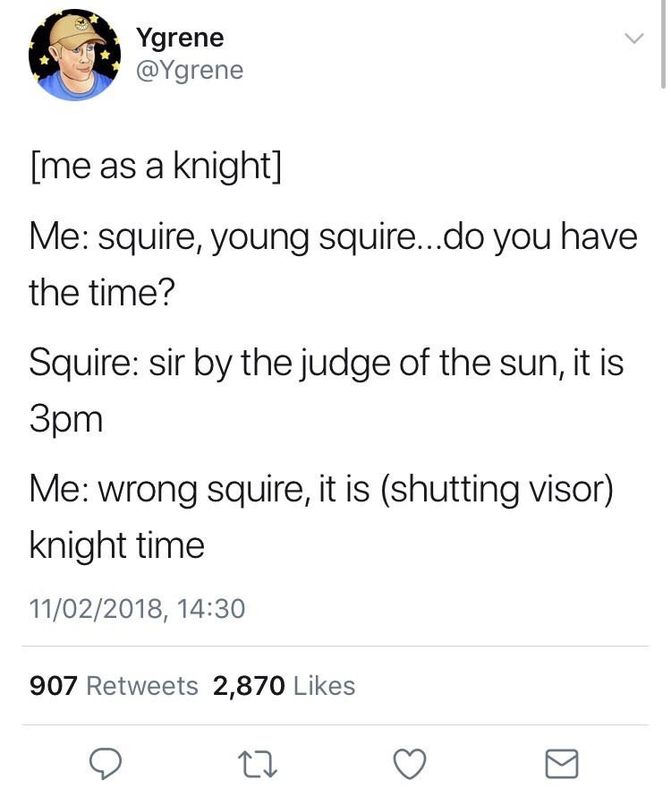 Text - Ygrene @Ygrene [me as a knight] Me: squire, young squire...do you have the time? Squire: sir by the judge of the sun, it is 3pm Me: wrong squire, it is (shutting visor) knight time 11/02/2018, 14:30 907 Retweets 2,870 Likes