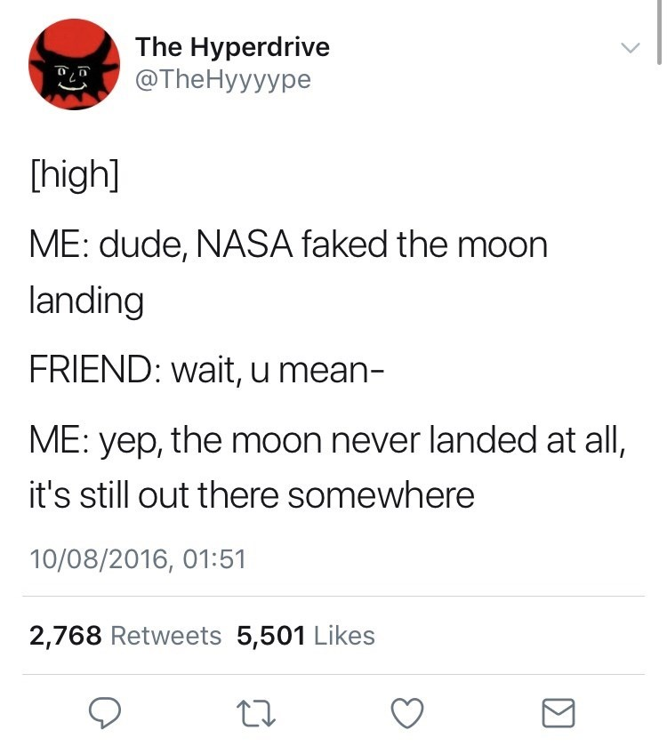 Text - The Hyperdrive @The Hyyyype [high] ME: dude, NASA faked the moon landing FRIEND: wait, u mean- ME: yep, the moon never landed at all, it's still out there somewhere 10/08/2016, 01:51 2,768 Retweets 5,501 Likes