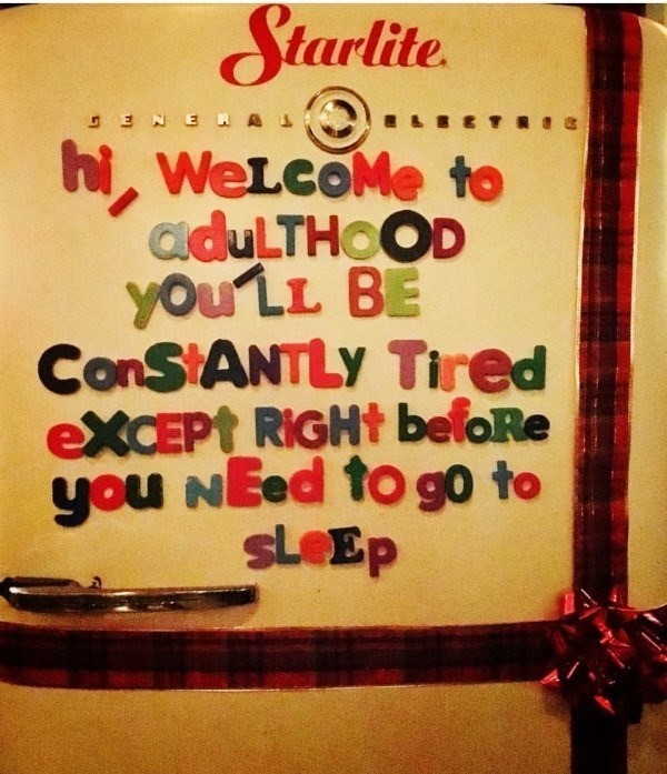 """Text on a refrigerator that reads, """"Hi, welcome to adulthood. You'll be constantly tired except right before you need to go to sleep"""""""