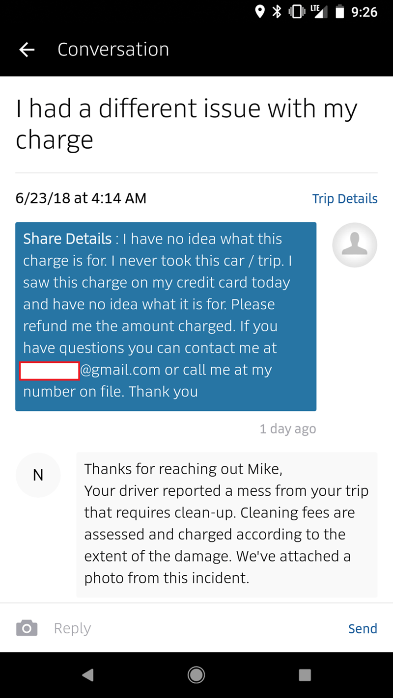 Text - 9:26 Conversation T had a different issue with my charge 6/23/18 at 4:14 AM Trip Details Share Details: I have no idea what this charge is for. I never took this car / trip. I saw this charge on my credit card today and have no idea what it is for. Please refund me the amount charged. If you have questions you can contact me at @gmail.com or call me at my number on file. Thank you 1 day ago Thanks for reaching out Mike Your driver reported a mess from your trip N that requires clean-up. C