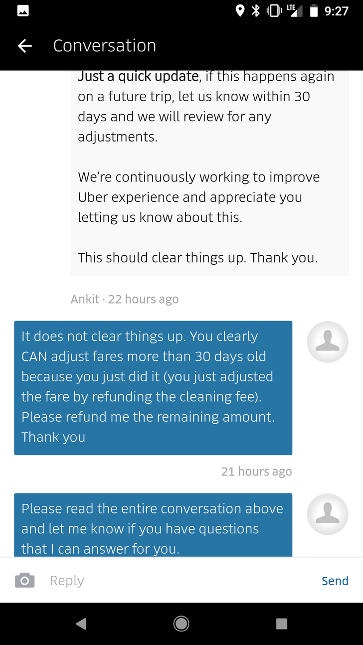 Text - 9:27 Conversation Just a quick update, if this happens again on a future trip, let us know within 30 days and we will review for any adjustments. We're continuously working to improve Uber experience and appreciate you letting us know about this. This should clear things up. Thank you. Ankit 22 hours ago It does not clear things up. You clearly CAN adjust fares more than 30 days old because you just did it (you just adjusted the fare by refunding the cleaning fee). Please refund me the re