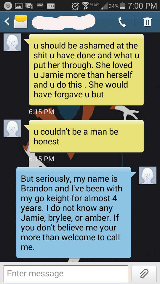 Text - 4G 7:00 PM Good 34% OO u should be ashamed at the shit u have done and what u put her through. She loved u Jamie more than herself and u do this . She would have forgave u but 6:15 PM u couldn't be a man be honest 6. 5 РМ But seriously, my name is Brandon and I've been with my go keight for almost 4 years. I do not know any Jamie, brylee, or amber. If don't believe me your you more than welcome to call me. Enter message