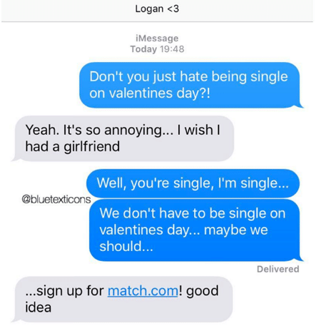 Text - Logan <3 iMessage Today 19:48 Don't you just hate being single on valentines day?! Yeah. It's so annoying... I wish I had a girlfriend Well, you're single, I'm single... @bluetexticons We don't have to be single on valentines day... maybe we should... Delivered ...sign up for match.com! good idea