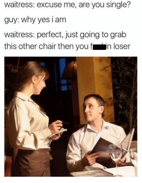 Text - waitress: excuse me, are you single? guy: why yes i am waitress: perfect, just going to grab this other chair then you f in loser