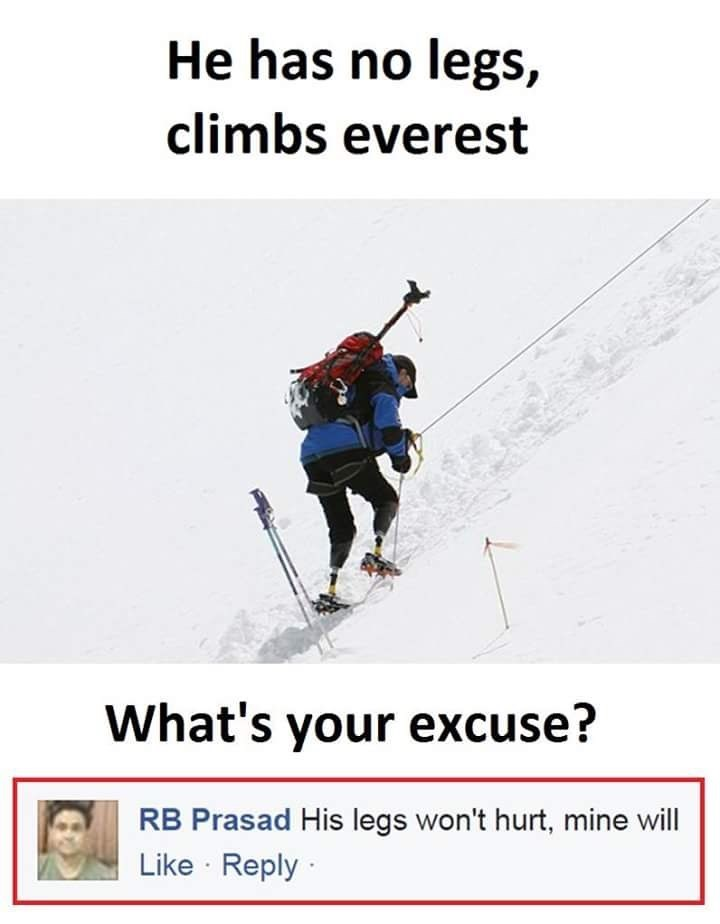 """Pic of someone with no legs climbing Mount Everest, asking 'what's your excuse?' Someone comments below with, """"His legs won't hurt, mine will"""""""