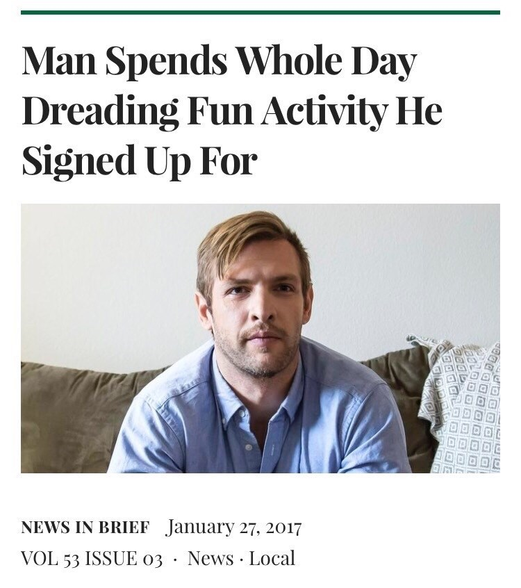 "Sarcastic headline that reads, ""Man Spends Whole Day Dreading Fun Activity He Signed Up For"""