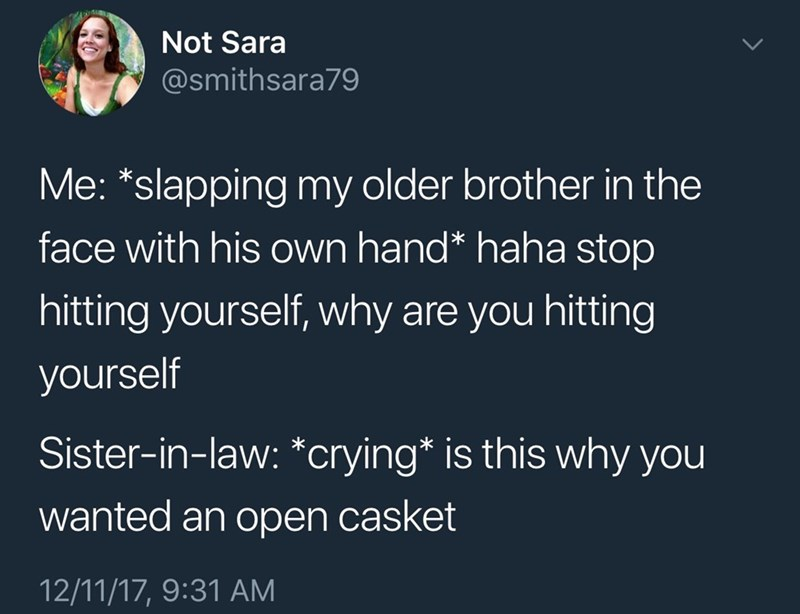 Text - Not Sara @smithsara79 Me: *slapping my older brother in the face with his own hand* haha stop hitting yourself, why are you hitting yourself Sister-in-law: *crying* is this why you wanted an open casket 12/11/17, 9:31 AM