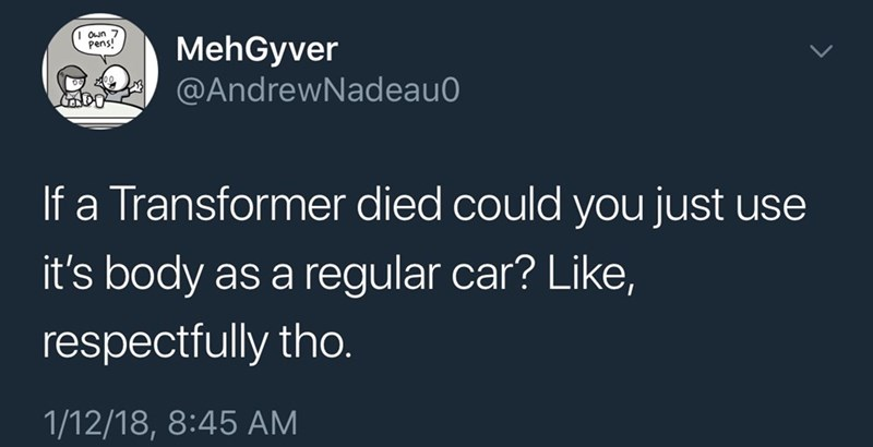 Text - Oun 7 pens! MehGyver @AndrewNadeau aDO If a Transformer died could you just use it's body as a regular car? Like, respectfully tho.