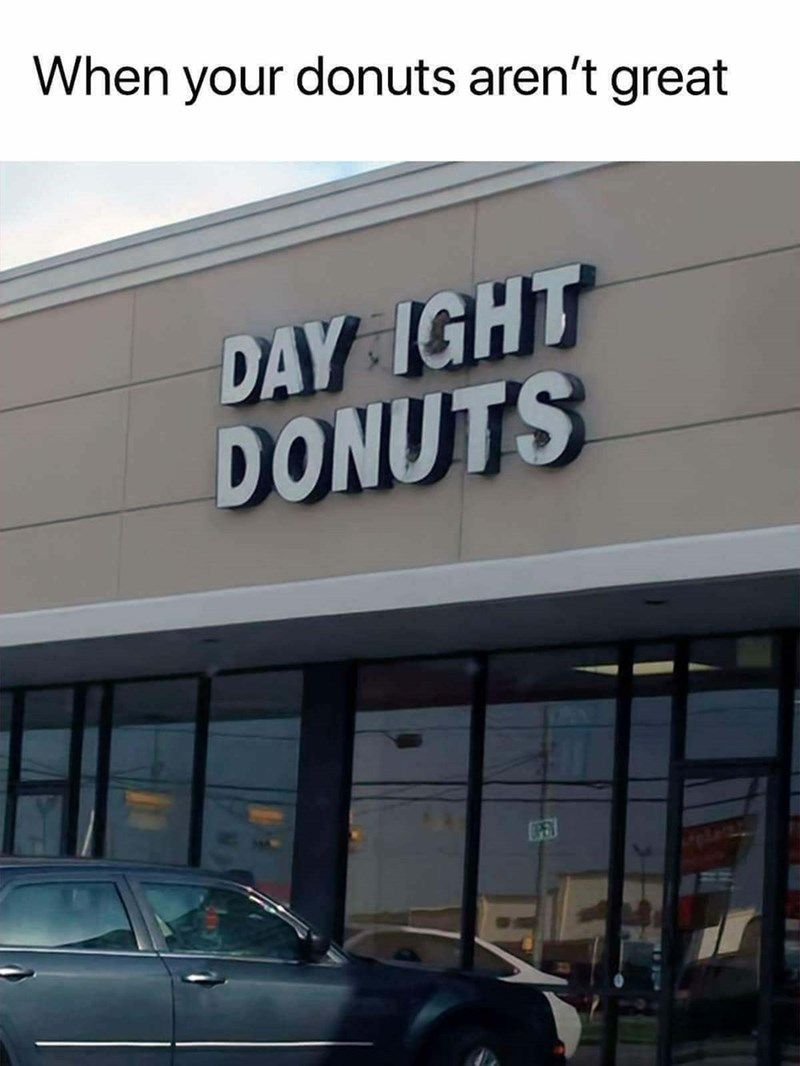 "Sign for a donut shop that's had some of its lights go out, that now says, ""Day Ight Donuts;"" caption reads, ""When your donuts aren't great"""