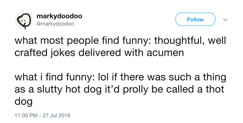 Text - markydoodoo @markydoodoo Follow what most people find funny: thoughtful, well crafted jokes delivered with acumen what i find funny: lol if there was such a thing as a slutty hot dog it'd prolly be called a thot dog 11:00 PM 27 Jul 2018