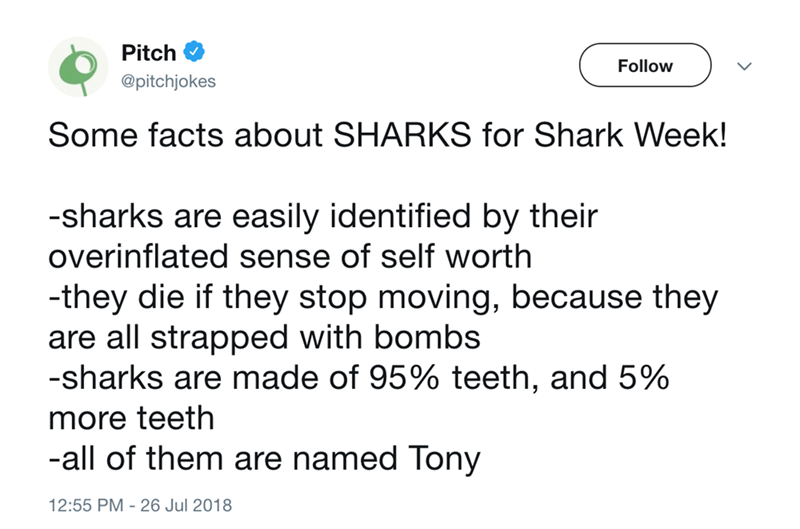 Text - Pitch Follow @pitchjokes Some facts about SHARKS for Shark Week! -sharks are easily identified by their overinflated sense of self worth -they die if they stop moving, because they are all strapped with bombs -sharks are made of 95% teeth, and 5% more teeth -all of them are named Tony 12:55 PM - 26 Jul 2018