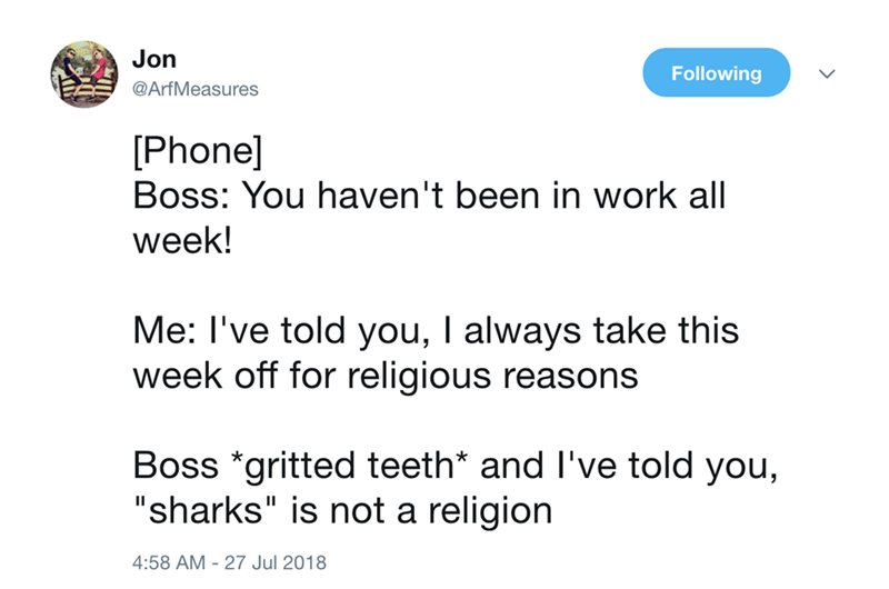 """Text - Jon Following @ArfMeasures Phone] Boss: You haven't been in work all week! Me: I've told you, I always take this week off for religious reasons Boss *gritted teeth* and I've told you, """"sharks"""" is not a religion 4:58 AM 27 Jul 2018"""