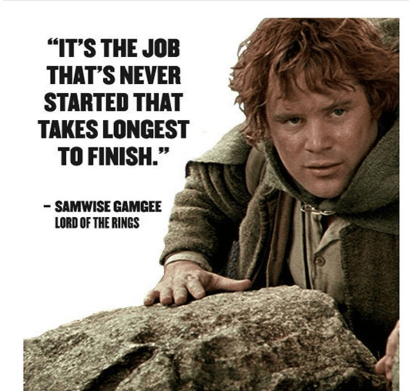 "Text - ""IT'S THE JOB THAT'S NEVER STARTED THAT TAKES LONGEST TO FINISH."" - SAMWISE GAMGEE LORD OF THE RINGS"