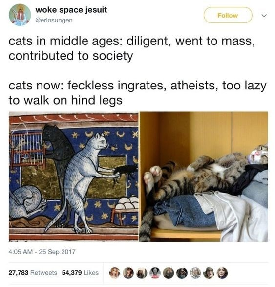 Text - woke space jesuit Follow @erlosungen cats in middle ages: diligent, went to mass, contributed to society cats now: feckless ingrates, atheists, too lazy to walk on hind legs 4:05 AM-25 Sep 2017 27,783 Retweets 54,379 Likes