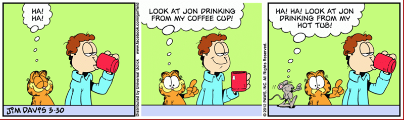 Cartoon - LOOK AT JON DRINKING FROM MY COFFEE CUP! HA! HA! HA! HA! LOOK AT JON DRINKING FROM MY HOT TUB! M DAVOS 3-30 ted by Universal Uclick www.facebook.c