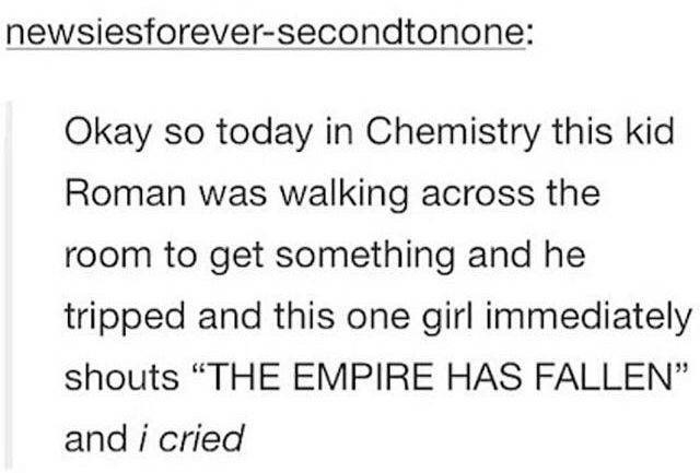 "Text - newsiesforever-secondtonone: Okay so today in Chemistry this kid Roman was walking across the room to get something and he tripped and this one girl immediately shouts ""THE EMPIRE HAS FALLEN"" and i cried"