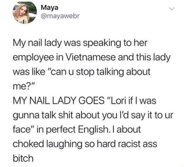"Text - Maya @mayawebr My nail lady was speaking to her employee in Vietnamese and this lady was like ""can u stop talking about me?"" MY NAIL LADY GOES ""Lori if I was gunna talk shit about you l'd say it to face"" in perfect English. I about choked laughing so hard racist bitch"