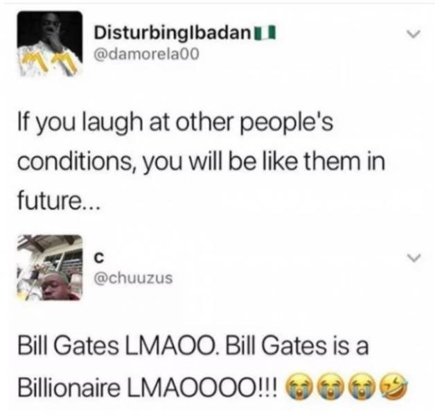 Text - Disturbinglbadan @damorela00 If you laugh at other people's conditions, you will be like them in future... C @chuuzus Bill Gates LMAOO. Bill Gates is a Billionaire LMAOOOO!!!